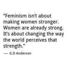 Feminism isn't about making women stronger. Women are already strong ...