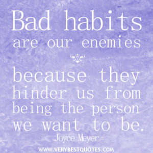 Bad habits are our enemies because they hinder us from being the ...
