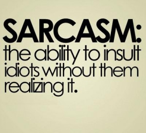 SARCASM: the ability to insult idiots without them realizing it.