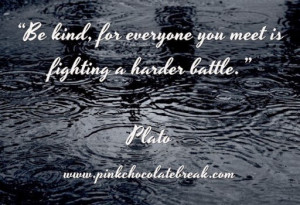 """Be kind, for everyone you meet is fighting a harder battle."""""""