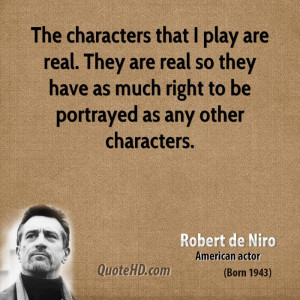 The characters that I play are real. They are real so they have as ...