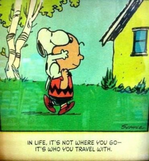... where you go-- it's who you travel with. ♥ (Charlie Brown & Snoopy