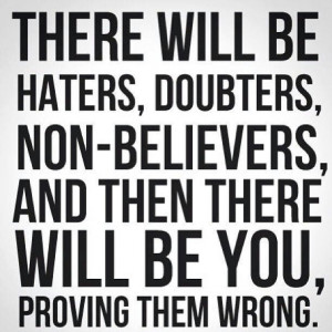 hater. doubt. unbelief. how are you proving them wrong?