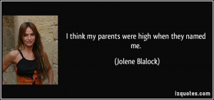 think my parents were high when they named me. - Jolene Blalock