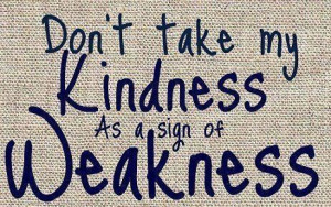 Don't take my kindness as a sign of weakness.