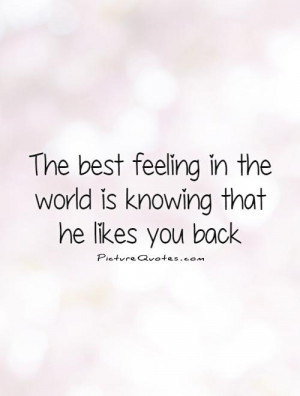 The best feeling in the world is knowing that he likes you back ...