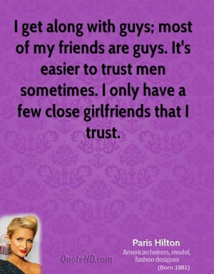 along with guys; most of my friends are guys. It's easier to trust men ...