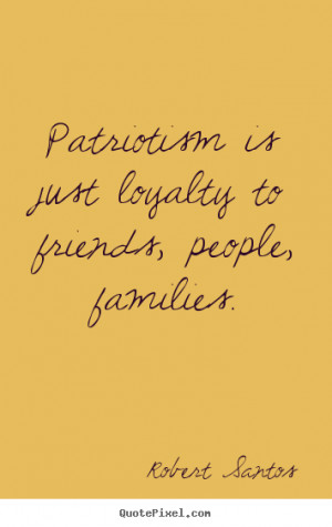 Friendship quotes - Patriotism is just loyalty to friends, people,..
