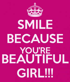 SMILE BECAUSE YOU'RE BEAUTIFUL GIRL!!!