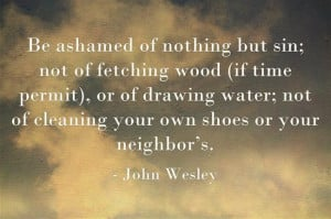 John Wesley quote - Be ashamed of nothing but sin