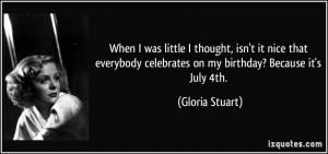 ... celebrates on my birthday? Because it's July 4th. - Gloria Stuart