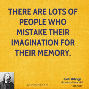 There are lots of people who mistake their imagination for their ...