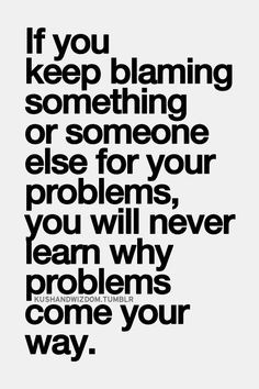 If you keep blaming something or someone else for your problems you ...