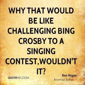 Ben Hogan - Why that would be like challenging Bing Crosby to a ...