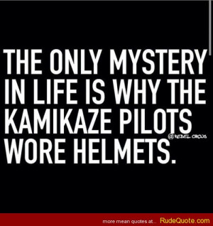 The only mystery in life is why the Kamikaze pilots wore helmets.