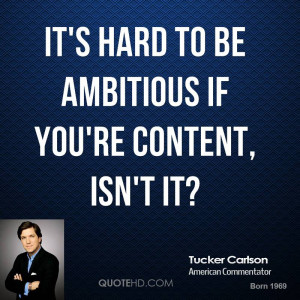 It's hard to be ambitious if you're content, isn't it?