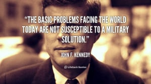 ... facing the world today are not susceptible to a military solution