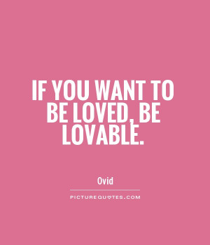 If you want to be loved, be lovable. Picture Quote #1