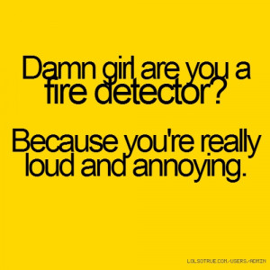... girl are you a fire detector? Because you're really loud and annoying