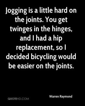 ... hip replacement, so I decided bicycling would be easier on the joints