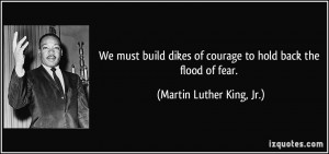 ... of courage to hold back the flood of fear. - Martin Luther King, Jr