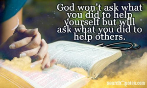 God won't ask what you did to help yourself but will ask what you did ...