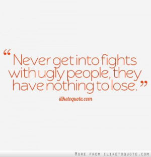 Never get into fights with ugly people, they have nothing to lose.