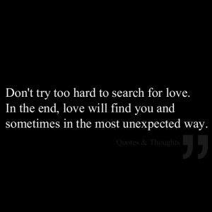 Don't try too hard to search for love. In the end, love will find you ...