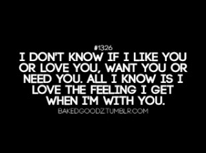 dont know if i like you or love you I Need You Quotes For Her