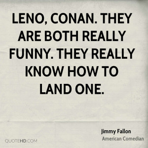 ... Conan. They are both really funny. They really know how to land one
