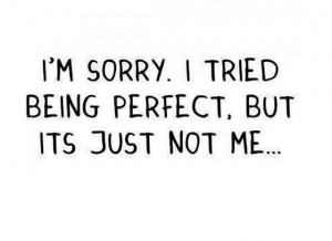 am sorry i tried being perfect but its just not me saying quotes