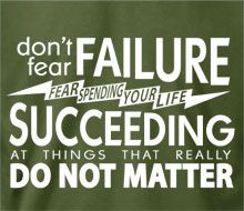 Don't fear failure. Fear spending your life succeeding at things that ...