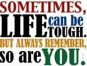 life quotes sometimes life can be tough life quotes sometimes life can