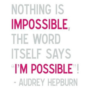 Nothing is Impossible, the word itself says I'M POSSIBLE - Audrey ...