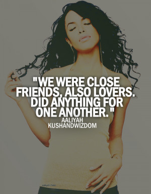 We were close friends, also lovers. Did anything for one another.