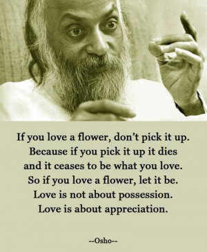 If You Love a Flower, Don't Pick It Up Quote By Osho
