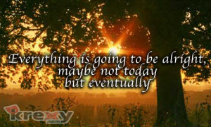 Everything is going to be alright, maybe not today but eventually.