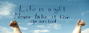 Life Is A Gift Never Take It For Granted Facebook Quote