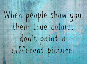 when people show you their true colors..... dont paint a different ...