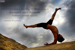 Our deepest fear is not that we are inadequate,