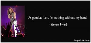 As good as I am, I'm nothing without my band. - Steven Tyler