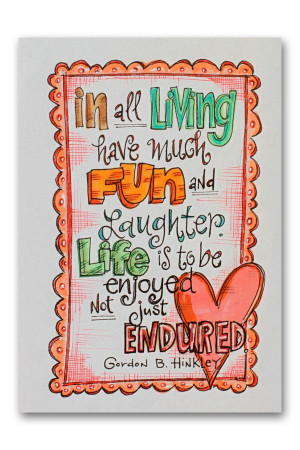 In all living, have much fun and laughter! Life is to be enjoyed, not ...