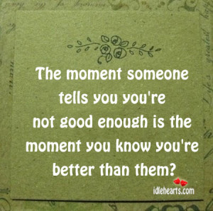 ... you're not good enough is the moment you know you're better than them