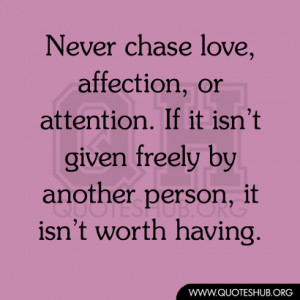 Never chase love, affection, or attention. If it isn't given freely ...