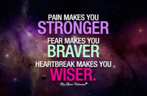 Pain makes you stronger. Fear makes you braver. Heartbreak makes you ...
