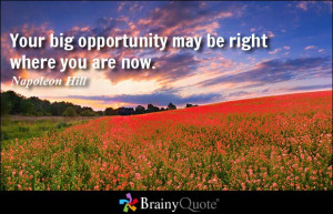 Your big opportunity may be right where you are now. - Napoleon Hill
