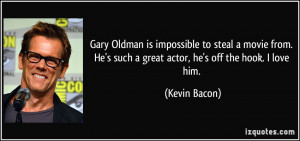 ... He's such a great actor, he's off the hook. I love him. - Kevin Bacon
