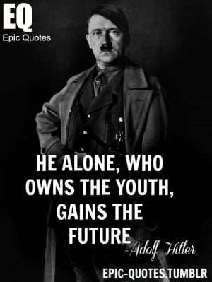 He alone, who owns the youth, gains the future. Adolf Hitler