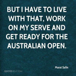 Marat Safin - But I have to live with that, work on my serve and get ...