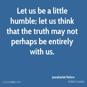 Let us be a little humble; let us think that the truth may not perhaps ...